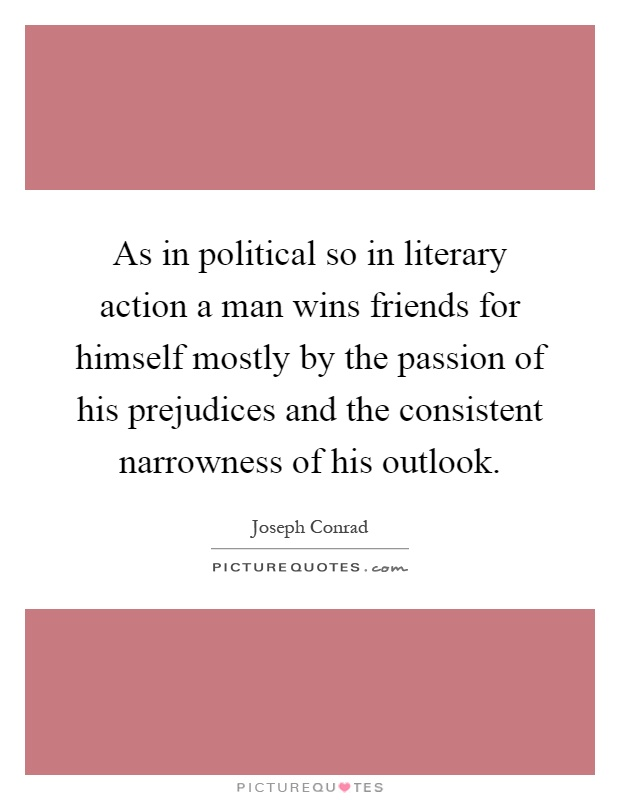 As in political so in literary action a man wins friends for himself mostly by the passion of his prejudices and the consistent narrowness of his outlook Picture Quote #1