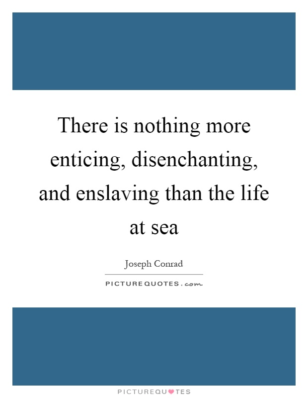 There is nothing more enticing, disenchanting, and enslaving than the life at sea Picture Quote #1