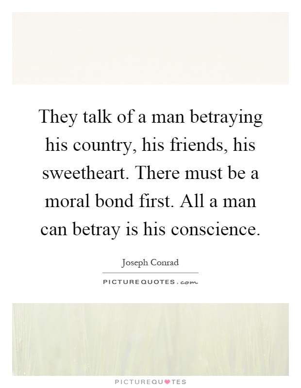 They talk of a man betraying his country, his friends, his sweetheart. There must be a moral bond first. All a man can betray is his conscience Picture Quote #1