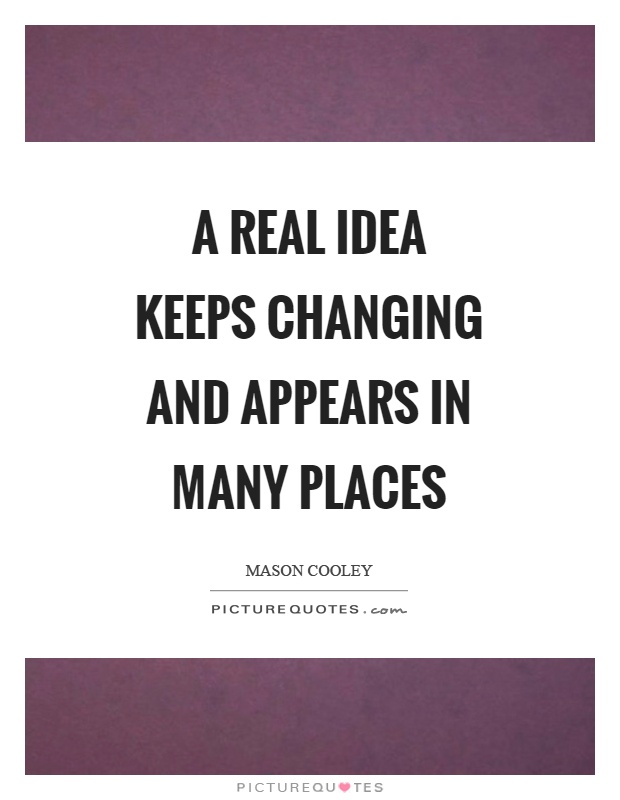 A real idea keeps changing and appears in many places Picture Quote #1