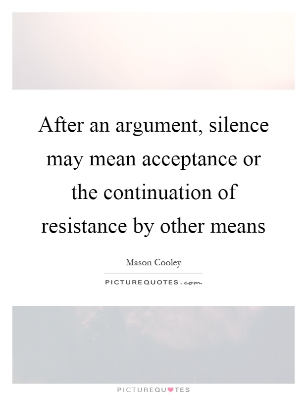 After an argument, silence may mean acceptance or the continuation of resistance by other means Picture Quote #1