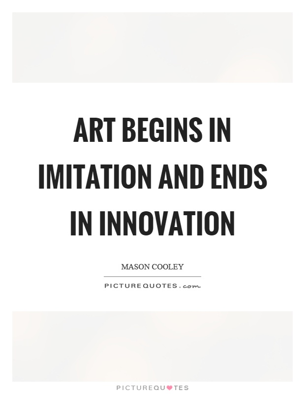Art begins in imitation and ends in innovation | Picture ...