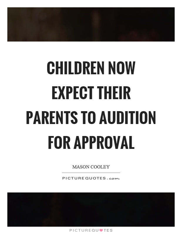 Children now expect their parents to audition for approval Picture Quote #1