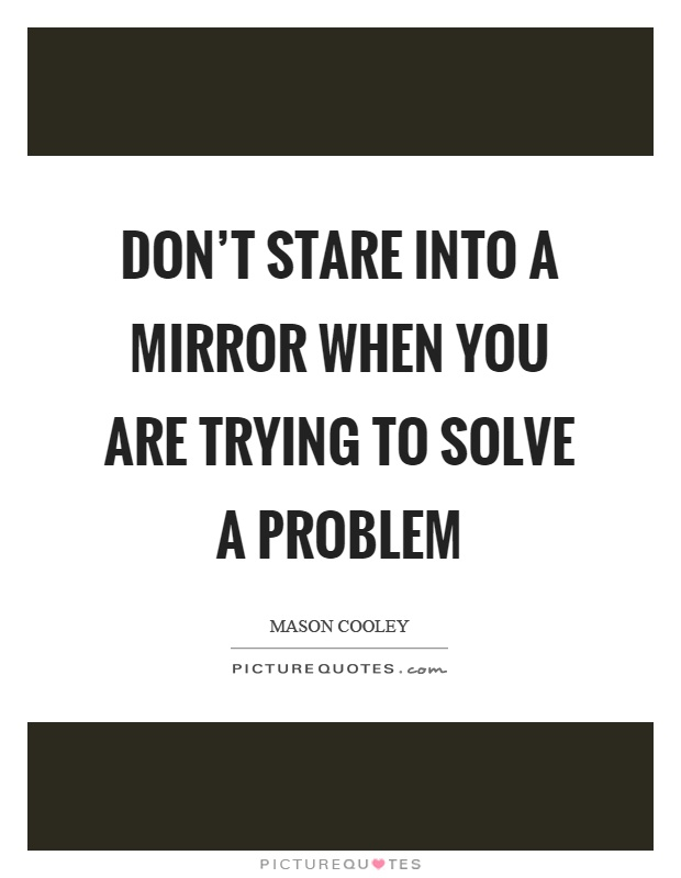 Don't stare into a mirror when you are trying to solve a problem Picture Quote #1
