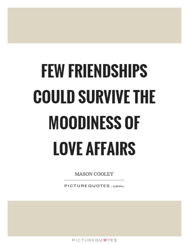 Few friendships could survive the moodiness of love affairs Picture Quote #1