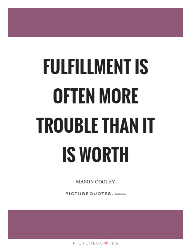 Fulfillment is often more trouble than it is worth Picture Quote #1