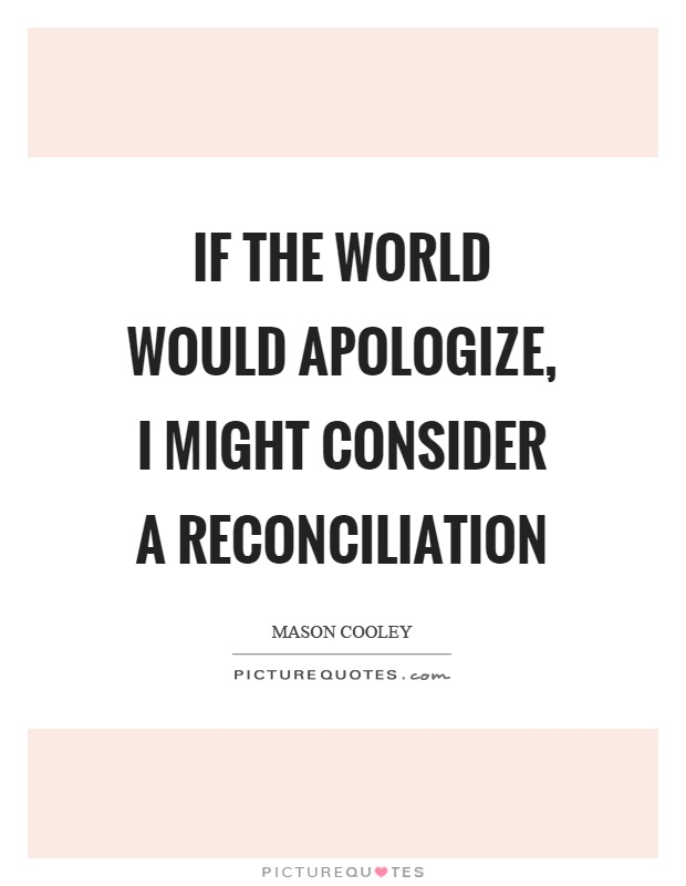 If the world would apologize, I might consider a reconciliation Picture Quote #1