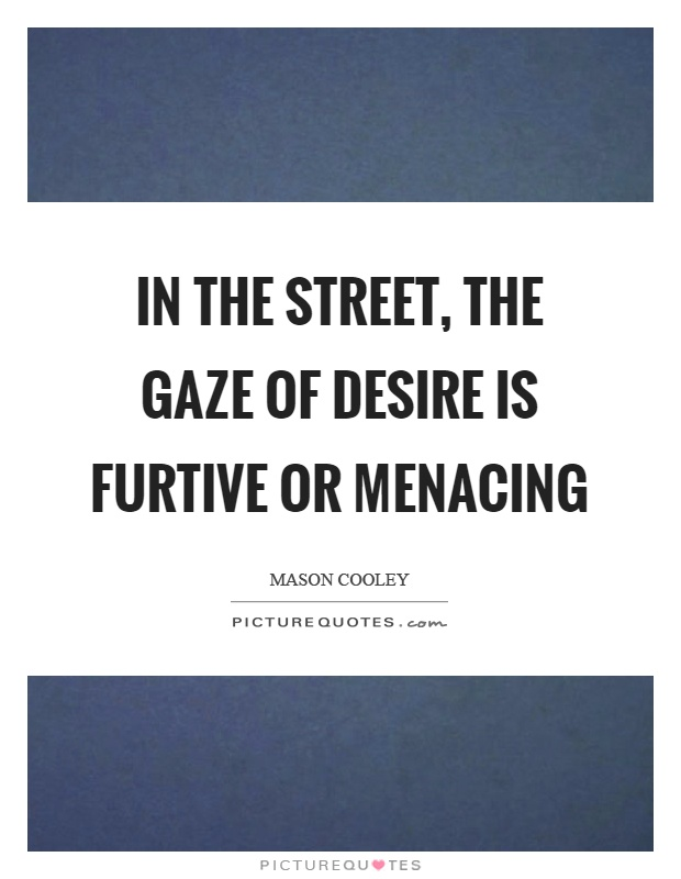 In the street, the gaze of desire is furtive or menacing Picture Quote #1