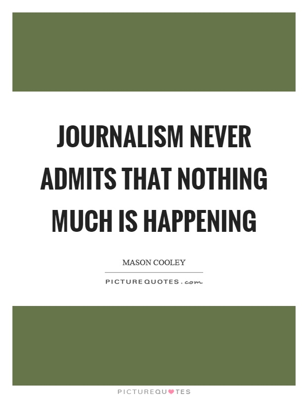 Journalism never admits that nothing much is happening Picture Quote #1