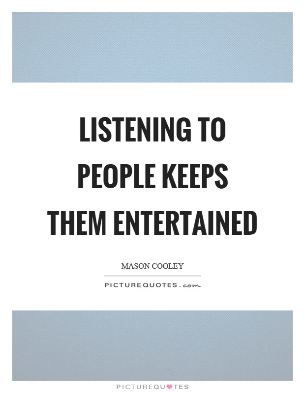 Listening to people keeps them entertained Picture Quote #1