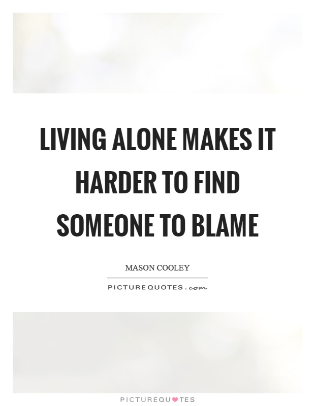 Living alone makes it harder to find someone to blame Picture Quote #1