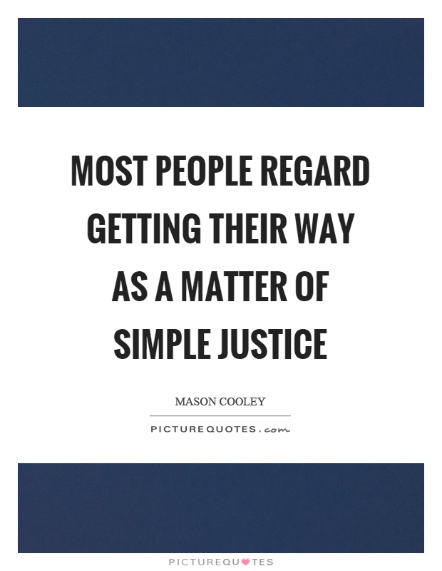 Most people regard getting their way as a matter of simple justice Picture Quote #1