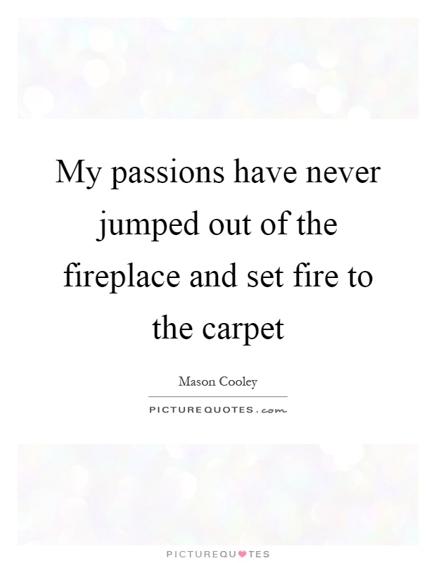 My passions have never jumped out of the fireplace and set fire to the carpet Picture Quote #1