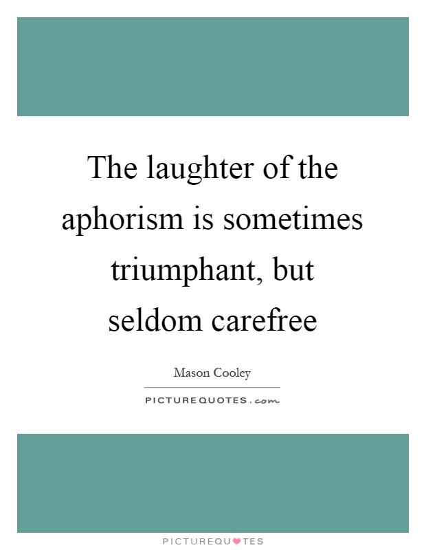 The laughter of the aphorism is sometimes triumphant, but seldom carefree Picture Quote #1
