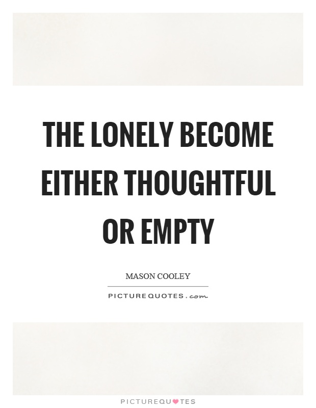 The lonely become either thoughtful or empty Picture Quote #1