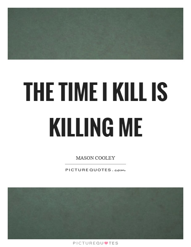 The time I kill is killing me Picture Quote #1