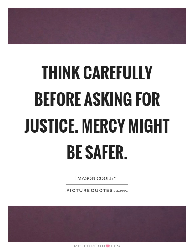 Think carefully before asking for justice. Mercy might be safer Picture Quote #1