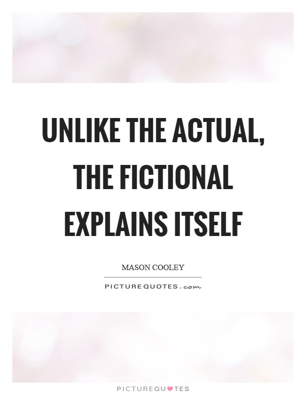 Unlike the actual, the fictional explains itself Picture Quote #1