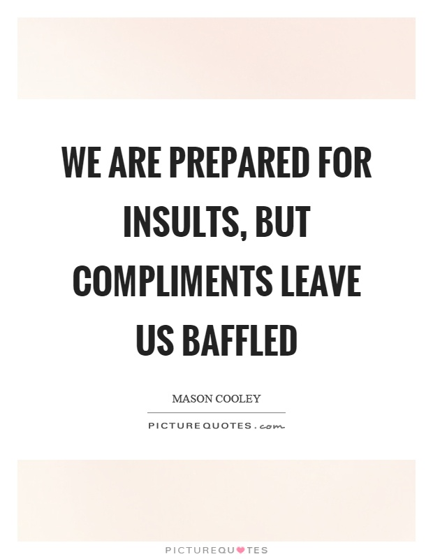 We are prepared for insults, but compliments leave us baffled Picture Quote #1