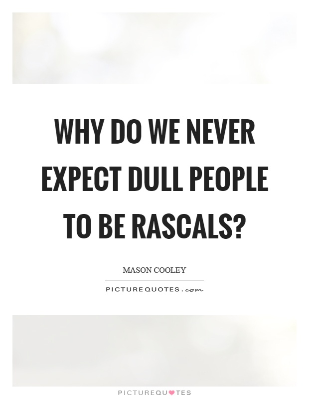 Why do we never expect dull people to be rascals? Picture Quote #1