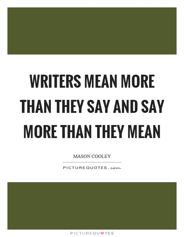 Writers mean more than they say and say more than they mean Picture Quote #1