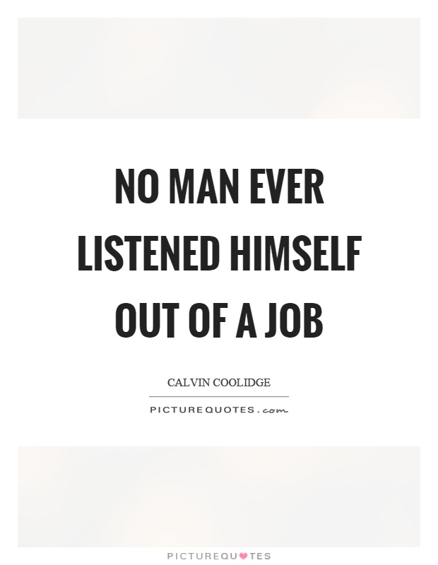 No man ever listened himself out of a job Picture Quote #1