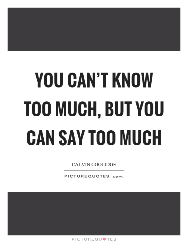 You can't know too much, but you can say too much Picture Quote #1