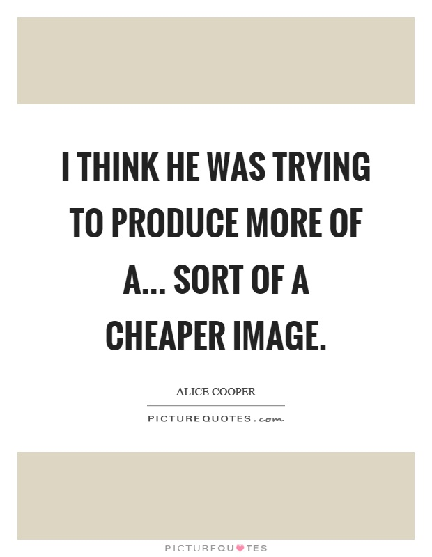 I think he was trying to produce more of a... sort of a cheaper image Picture Quote #1