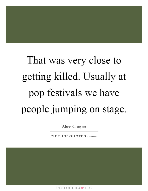 That was very close to getting killed. Usually at pop festivals we have people jumping on stage Picture Quote #1