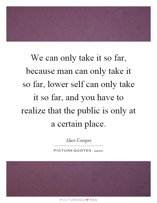 We can only take it so far, because man can only take it so far, lower self can only take it so far, and you have to realize that the public is only at a certain place Picture Quote #1