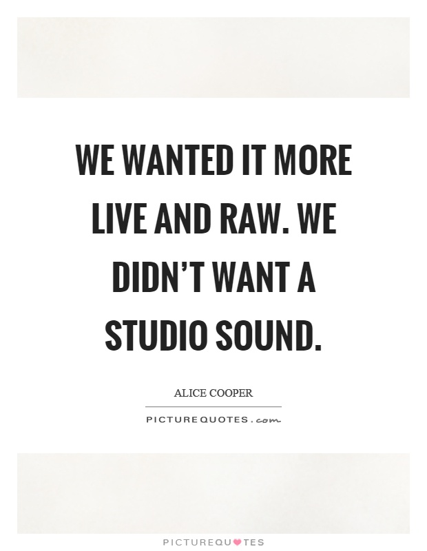 We wanted it more live and raw. We didn't want a studio sound Picture Quote #1