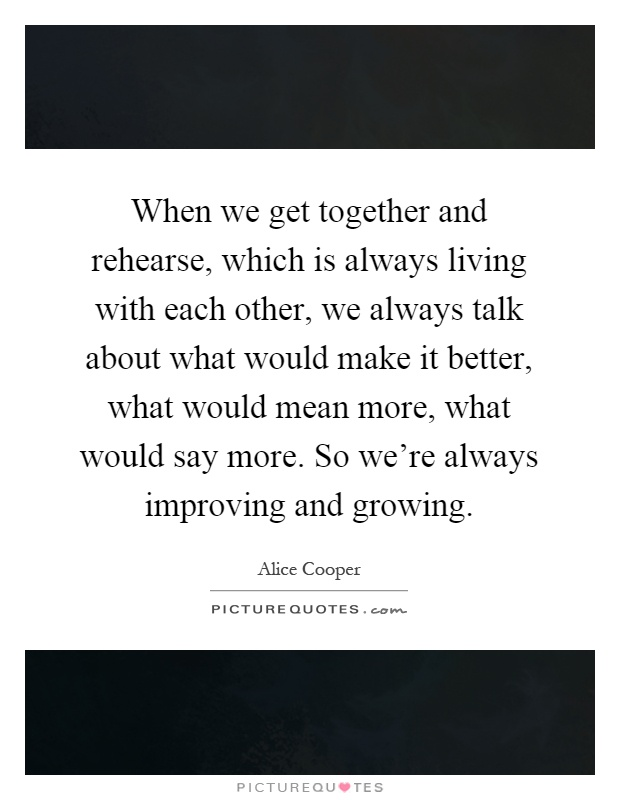 When we get together and rehearse, which is always living with each other, we always talk about what would make it better, what would mean more, what would say more. So we're always improving and growing Picture Quote #1