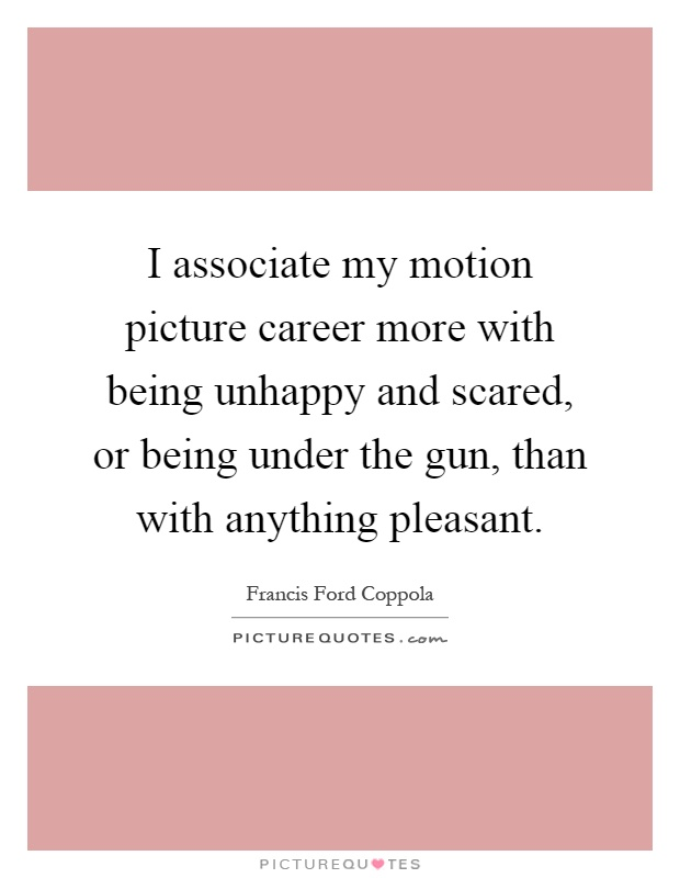 I associate my motion picture career more with being unhappy and scared, or being under the gun, than with anything pleasant Picture Quote #1