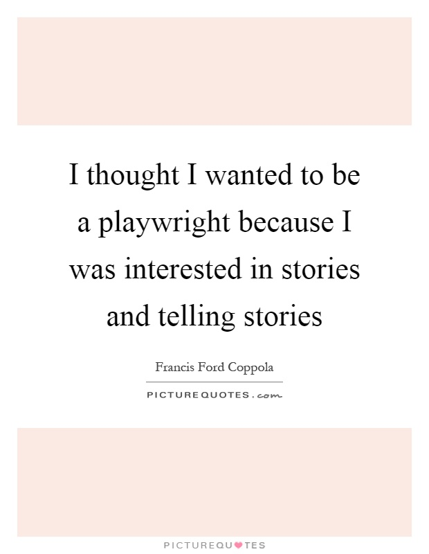 I thought I wanted to be a playwright because I was interested in stories and telling stories Picture Quote #1