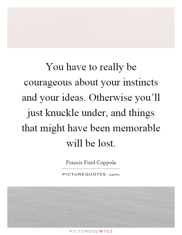 You have to really be courageous about your instincts and your ideas. Otherwise you'll just knuckle under, and things that might have been memorable will be lost Picture Quote #1