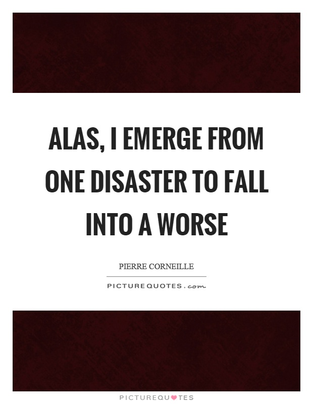 Alas, I emerge from one disaster to fall into a worse Picture Quote #1