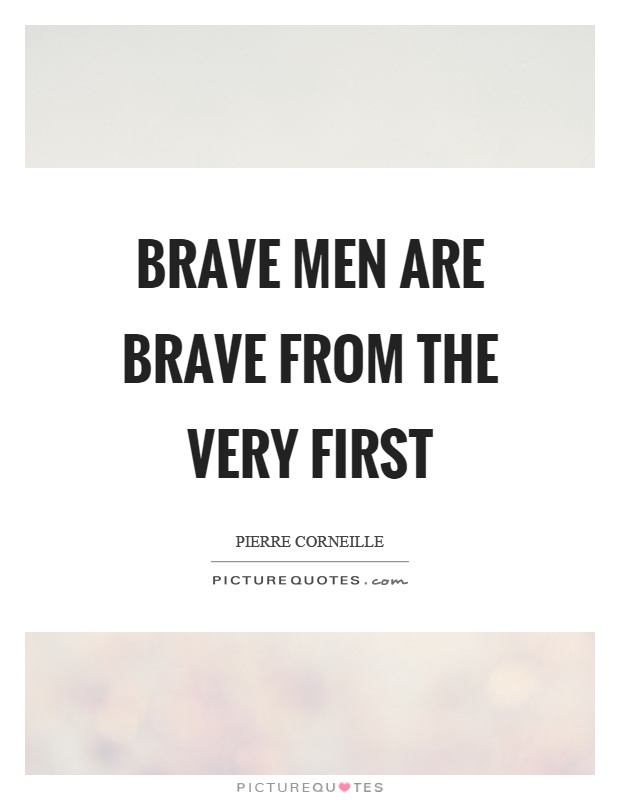 Brave men are brave from the very first Picture Quote #1