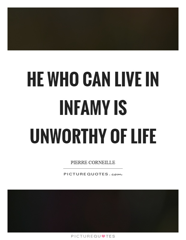 Quotes For Unworthy Friends : He who can live in infamy is unworthy of life picture quotes