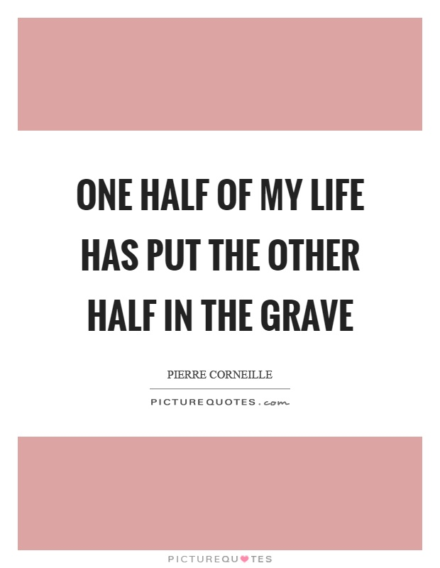 One half of my life has put the other half in the grave ...