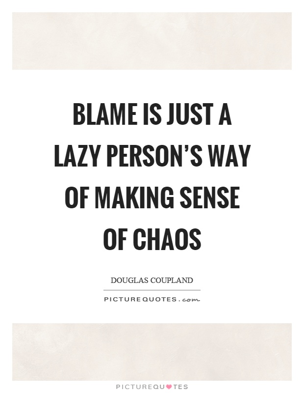 Blame is just a lazy person's way of making sense of chaos Picture Quote #1