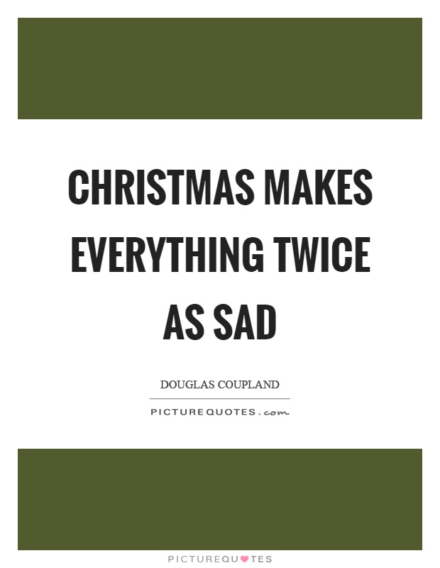 Christmas Makes Everything Twice As Sad Picture Quotes