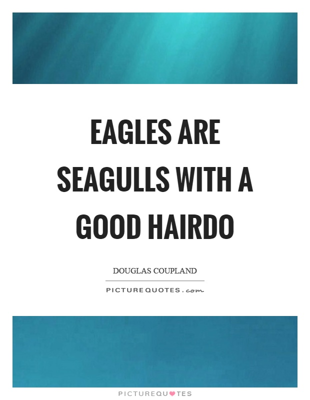 Eagles are seagulls with a good hairdo Picture Quote #1