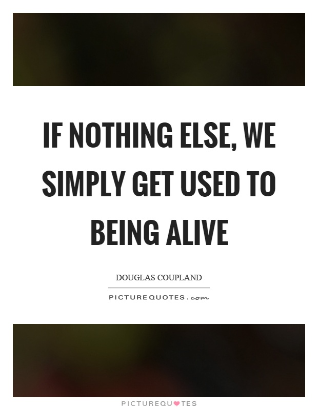 If nothing else, we simply get used to being alive Picture Quote #1