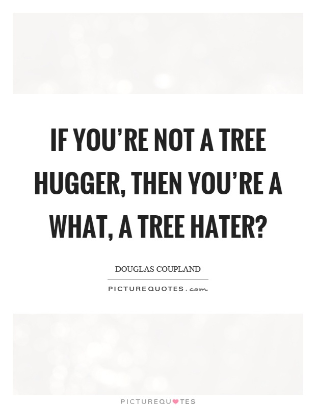 If you're not a tree hugger, then you're a what, a tree hater? Picture Quote #1