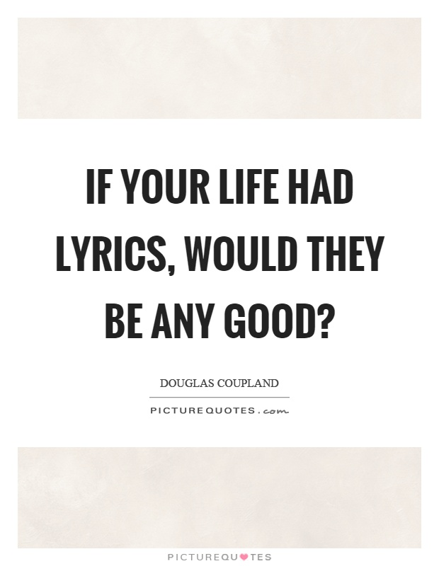 If your life had lyrics, would they be any good? Picture Quote #1