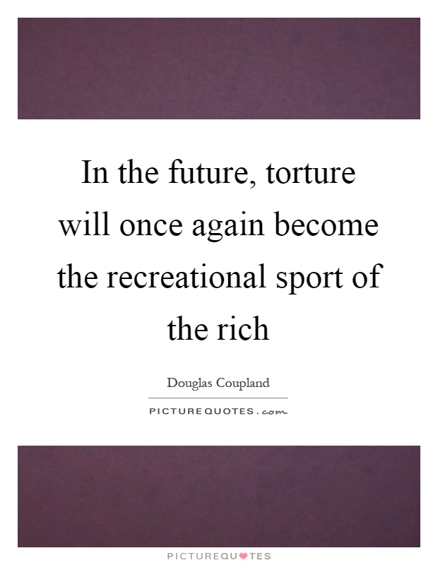 In the future, torture will once again become the recreational sport of the rich Picture Quote #1