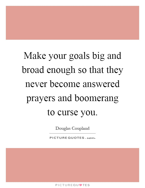 Make your goals big and broad enough so that they never become answered prayers and boomerang to curse you Picture Quote #1