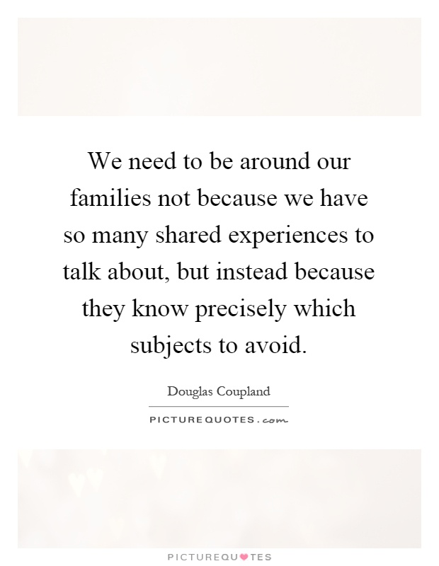 We need to be around our families not because we have so many shared experiences to talk about, but instead because they know precisely which subjects to avoid Picture Quote #1