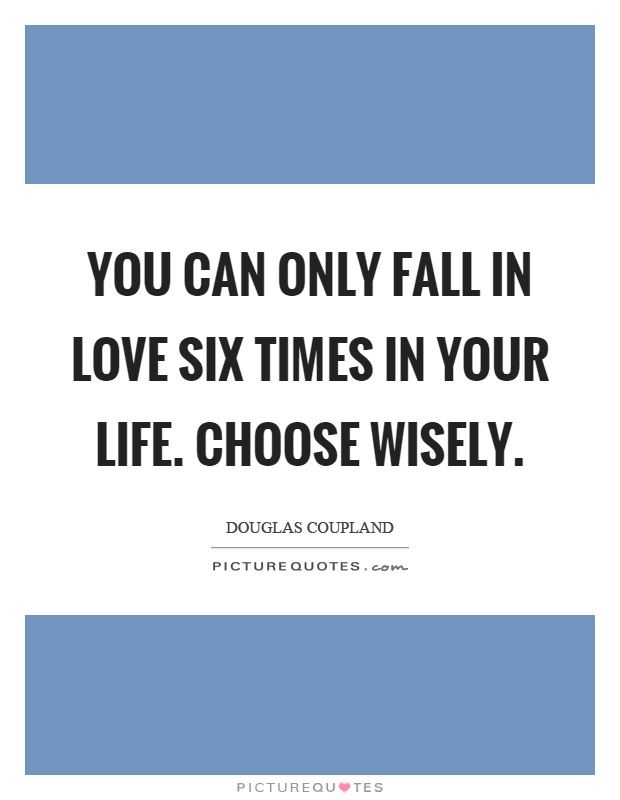 You can only fall in love six times in your life. Choose wisely Picture Quote #1