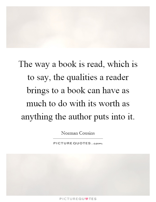 The way a book is read, which is to say, the qualities a reader brings to a book can have as much to do with its worth as anything the author puts into it Picture Quote #1